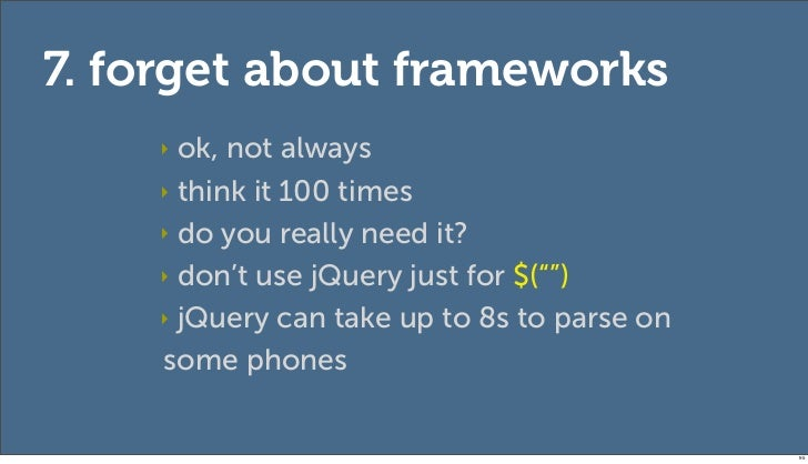 7. forget about frameworks    ‣ ok, not always    ‣ think it 100 times    ‣ do you really need it?    ‣ don't use jQuery j...