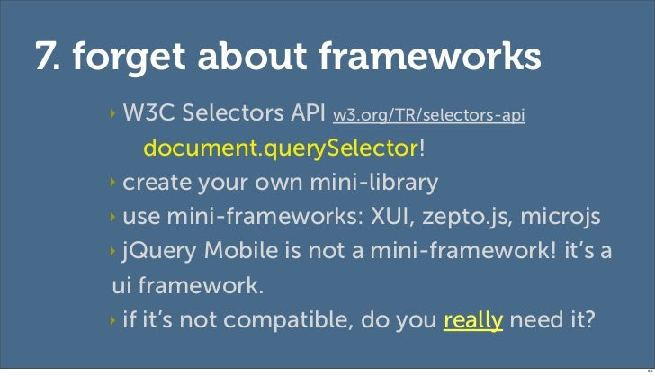 7. forget about frameworks   ‣ W3C Selectors API w3.org/TR/selectors-api        document.querySelector!   ‣ create your ow...