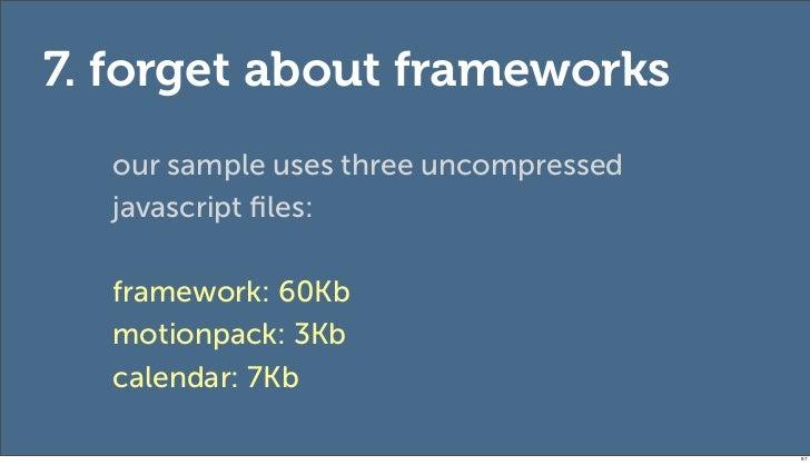 7. forget about frameworks  our sample uses three uncompressed  javascript files:  framework: 60Kb  motionpack: 3Kb  calend...