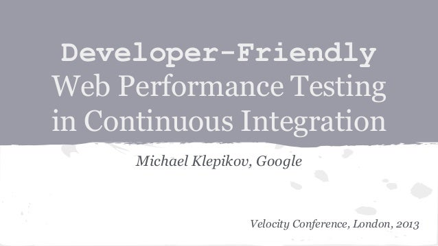 Developer-Friendly Web Performance Testing in Continuous Integration Michael Klepikov, Google  Velocity Conference, London...