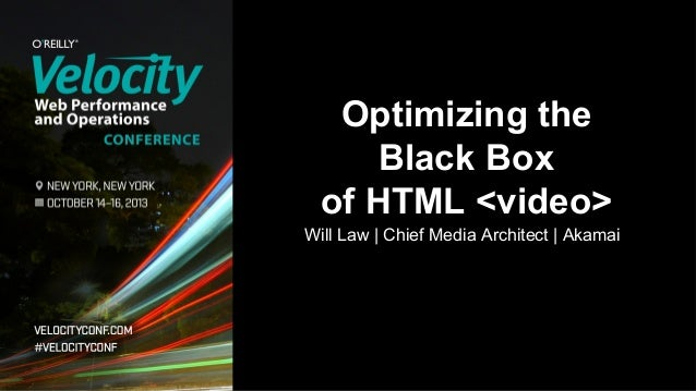 Optimizing the Black Box of HTML <video> Will Law | Chief Media Architect | Akamai