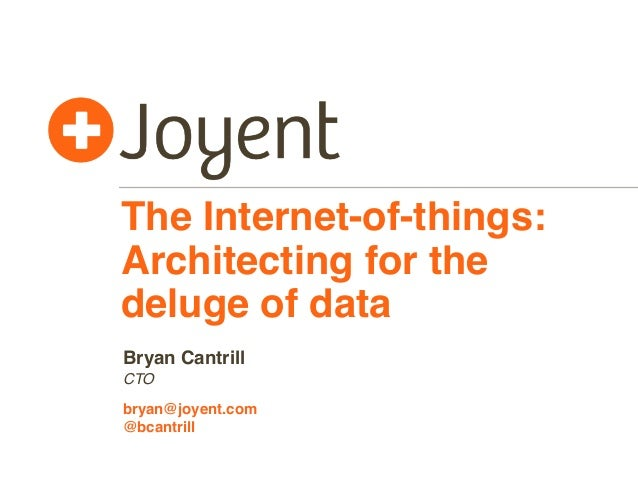 The Internet-of-things: Architecting for the deluge of data CTO bryan@joyent.com Bryan Cantrill @bcantrill