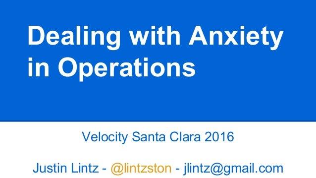 Dealing with Anxiety in Operations Velocity Santa Clara 2016 Justin Lintz - @lintzston - jlintz@gmail.com