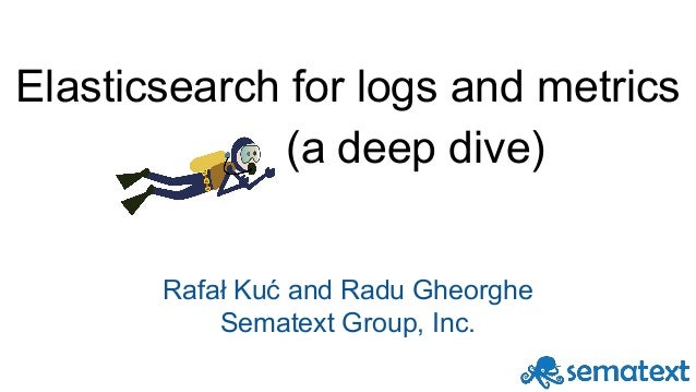 Elasticsearch for logs and metrics (a deep dive) Rafał Kuć and Radu Gheorghe Sematext Group, Inc.