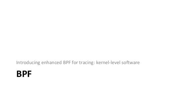 "EnhancedBPF akaeBPForjust""BPF"" AlexeiStarovoitov,2014+ 10x64-bitregisters maps(hashes) ac:ons"