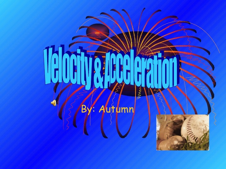 By: Autumn Velocity & Acceleration