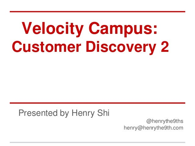 Velocity Campus:Customer Discovery 2Presented by Henry Shi                                @henrythe9ths                   ...