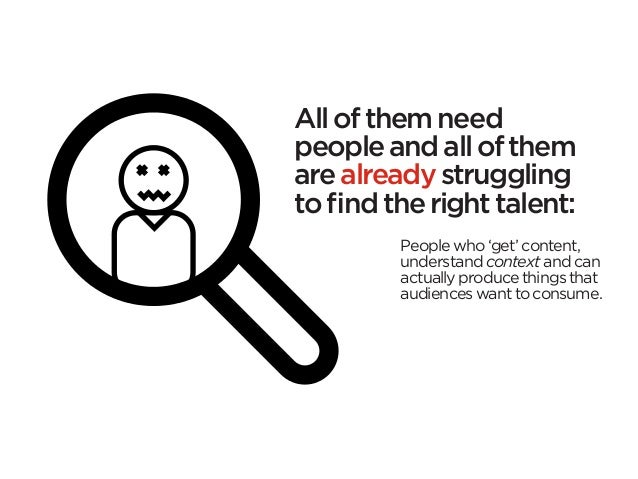 All of them needpeople and all of themare already strugglingto find the right talent:         People who 'get' content,   ...