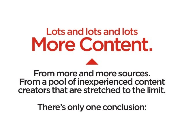 Lots and lots and lots   More Content.    From more and more sources.From a pool of inexperienced contentcreators that are...
