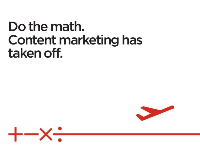 Do the math.Content marketing hastaken off.