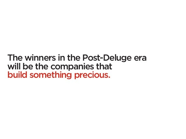 The winners in the Post-Deluge erawill be the companies thatbuild something precious.