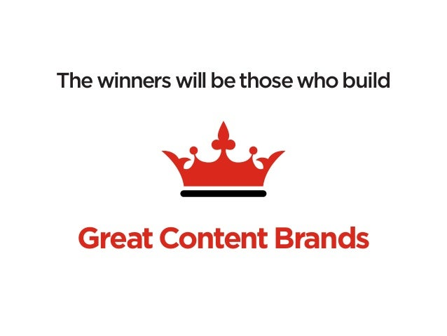 The winners will be those who build  Great Content Brands