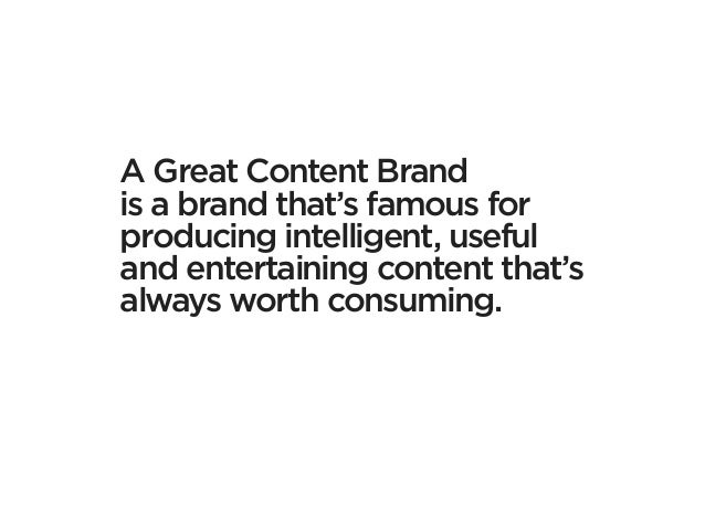 A Great Content Brandis a brand that's famous forproducing intelligent, usefuland entertaining content that'salways worth ...