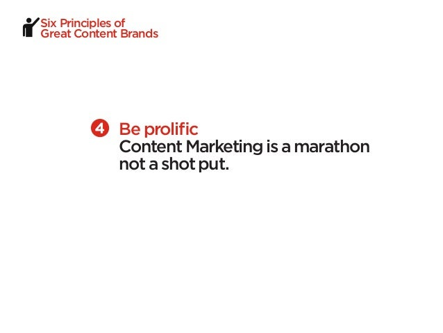 Six Principles ofGreat Content Brands             Be prolific             Content Marketing is a marathon             not ...