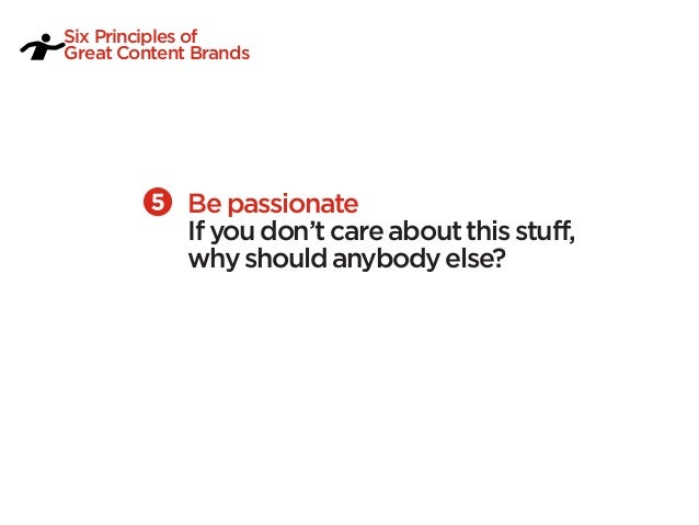 Six Principles ofGreat Content Brands             Be passionate             If you don't care about this stuff,           ...