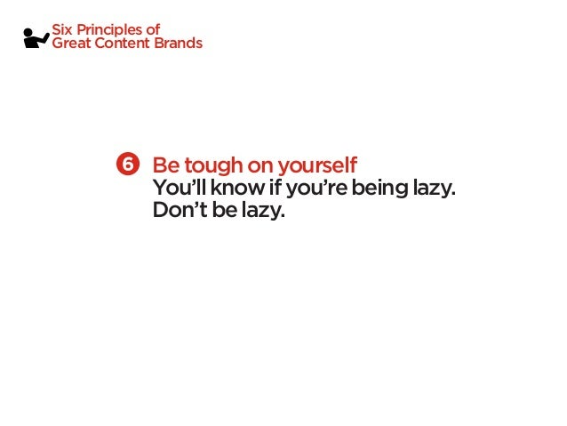 Six Principles ofGreat Content Brands             Be tough on yourself             You'll know if you're being lazy.      ...