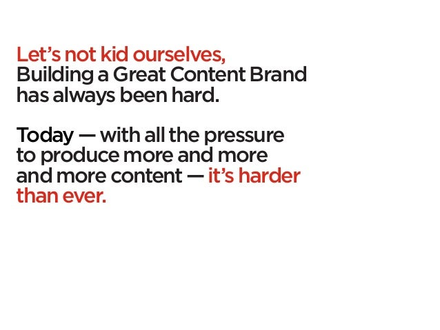 Let's not kid ourselves,Building a Great Content Brandhas always been hard.Today — with all the pressureto produce more an...