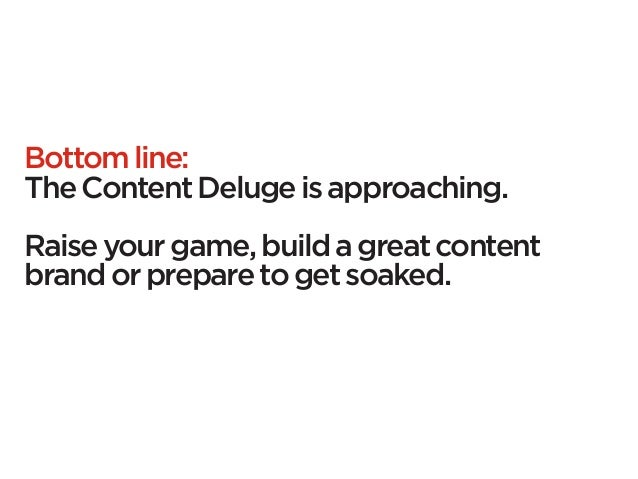 Bottom line:The Content Deluge is approaching.Raise your game, build a great contentbrand or prepare to get soaked.