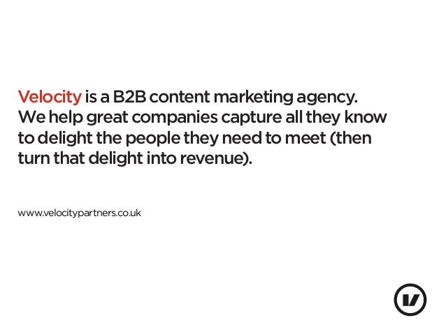 Velocity is a B2B content marketing agency.We help great companies capture all they knowto delight the people they need to...
