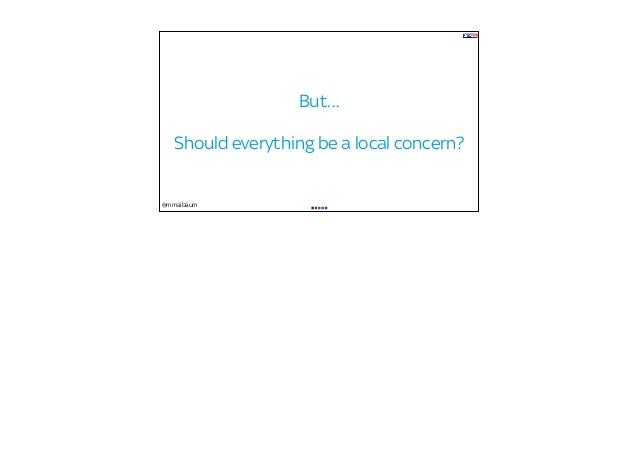@mmaibaum But… Should everything be a local concern?