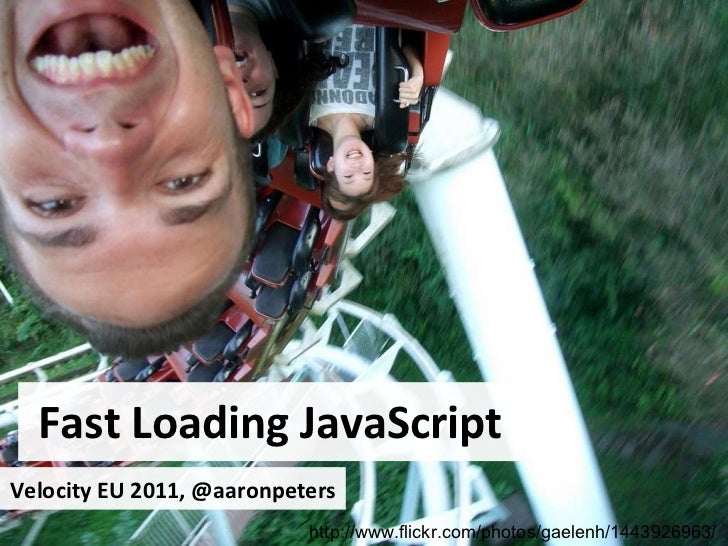 Fast Loading JavaScript http://www.flickr.com/photos/gaelenh/1443926963/ Velocity EU 2011, @aaronpeters