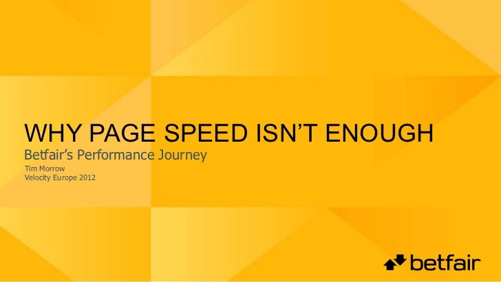 WHY PAGE SPEED ISN'T ENOUGHBetfair's Performance JourneyTim MorrowVelocity Europe 2012