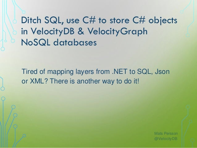 Ditch SQL, use C# to store C# objects in VelocityDB & VelocityGraph NoSQL databases Mats Persson @VelocityDB Tired of mapp...