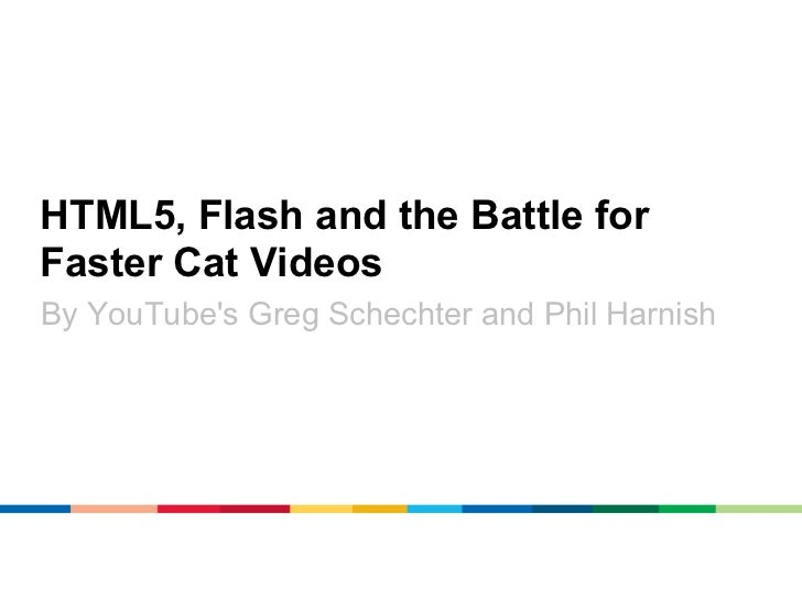 HTML5, Flash and the Battle forFaster Cat VideosBy YouTubes Greg Schechter and Phil Harnish