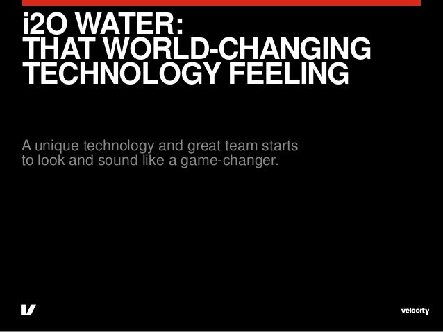 i2O WATER:THAT WORLD-CHANGINGTECHNOLOGY FEELINGA unique technology and great team startsto look and sound like a game-chan...