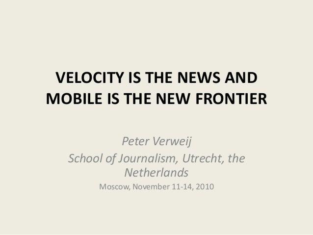 VELOCITY IS THE NEWS AND MOBILE IS THE NEW FRONTIER Peter Verweij School of Journalism, Utrecht, the Netherlands Moscow, N...