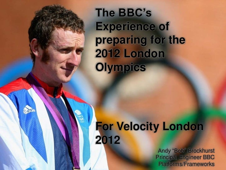 "The BBC'sExperience ofpreparing for the2012 LondonOlympicsFor Velocity London2012            Andy ""Bob"" Brockhurst        ..."