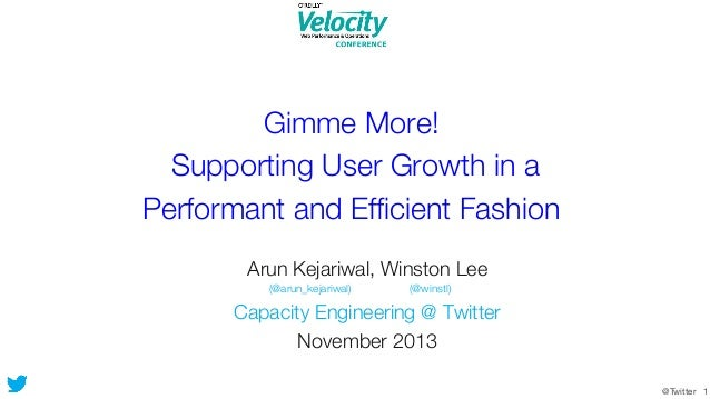 Gimme More! ! Supporting User Growth in a! Performant and Efficient Fashion Arun Kejariwal, Winston Lee  (@arun_kejariwal) ...