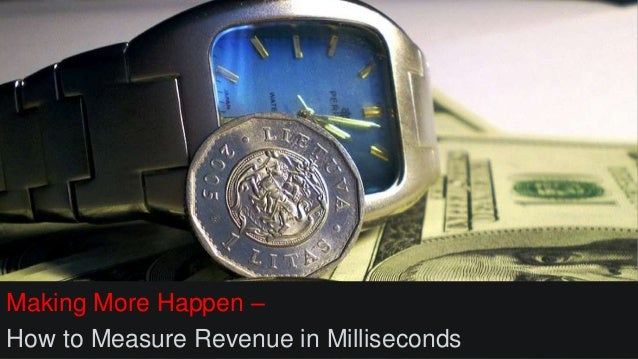 Making More Happen – How to Measure Revenue in Milliseconds