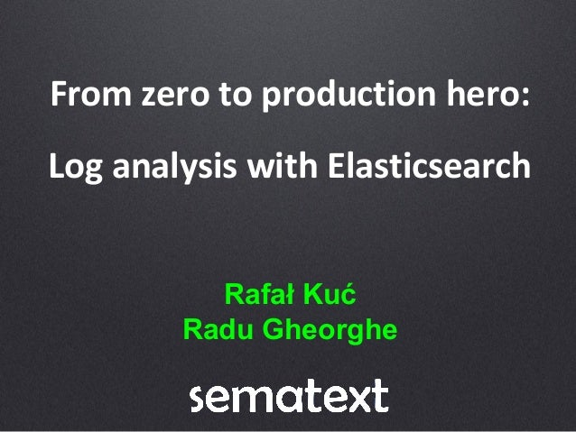 From zero to production hero: Log analysis with Elasticsearch Rafał Kuć Radu Gheorghe