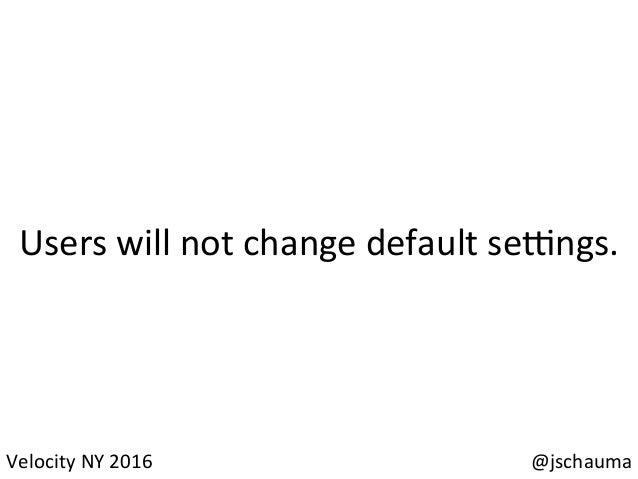 @jschauma   Failure  must  not  lead  the  user  to   change  their  default  sengs.   Velocity  ...