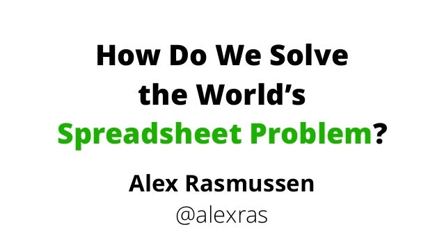 How Do We Solve  the World's Spreadsheet Problem? Alex Rasmussen @alexras