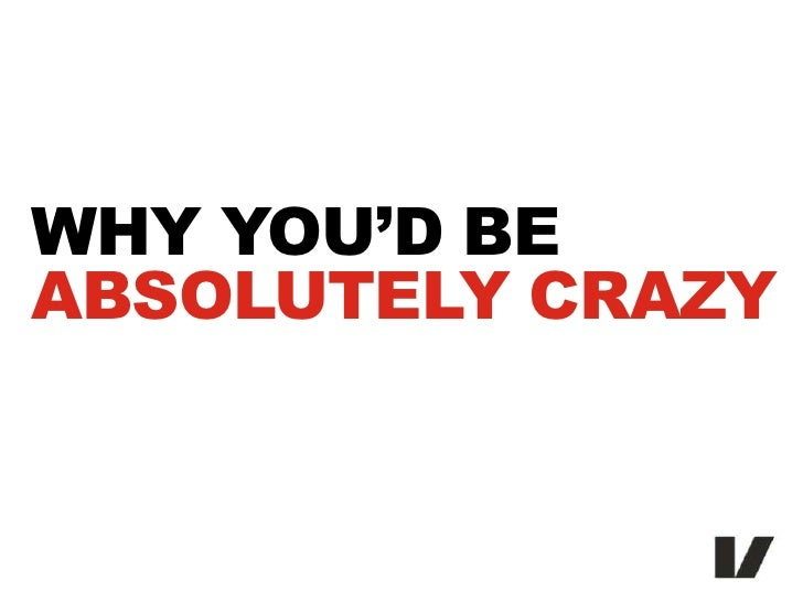WHY YOU'D BEABSOLUTELY CRAZY