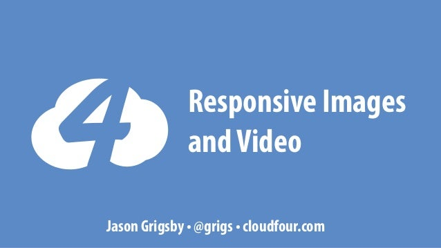 Responsive Images and Video Jason Grigsby • @grigs • cloudfour.com