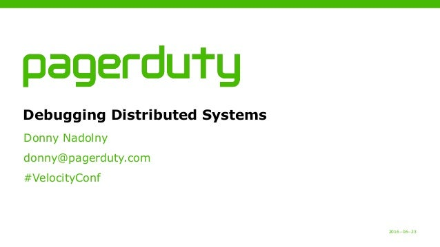 2016−06−23 Debugging Distributed Systems Donny Nadolny donny@pagerduty.com #VelocityConf