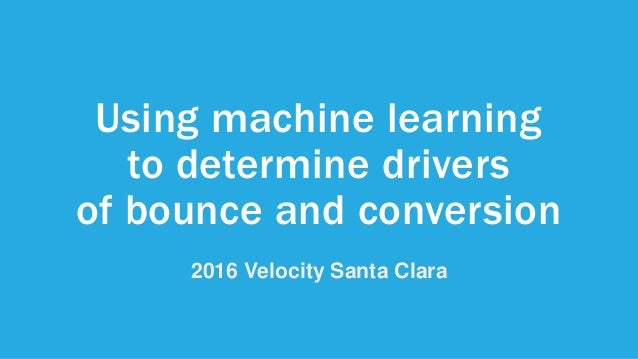 Using machine learning to determine drivers of bounce and conversion 2016 Velocity Santa Clara