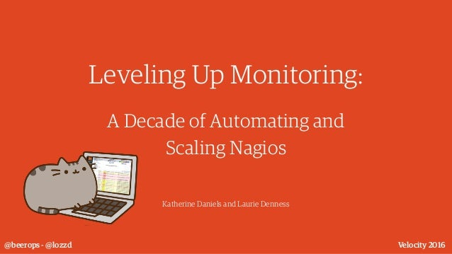 Leveling Up Monitoring: A Decade of Automating and Scaling Nagios Katherine Daniels and Laurie Denness @beerops - @lozzd V...
