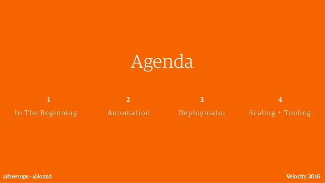 Agenda @beerops - @lozzd Velocity 2016 Automation 2 Deployinator 3 Scaling + Tooling 4 In The Beginning... 1