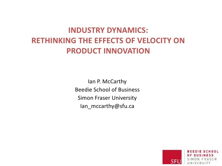 INDUSTRY DYNAMICS:RETHINKING THE EFFECTS OF VELOCITY ON        PRODUCT INNOVATION               Ian P. McCarthy          B...