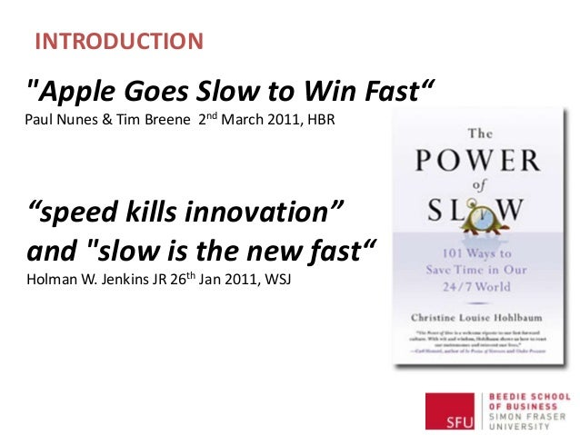 """INTRODUCTION """"speed kills innovation"""" and """"slow is the new fast"""" Holman W. Jenkins JR 26th Jan 2011, WSJ """"Apple Goes Slow ..."""