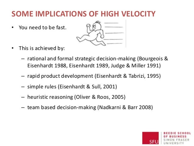 SOME IMPLICATIONS OF HIGH VELOCITY • You need to be fast. • This is achieved by: – rational and formal strategic decision-...