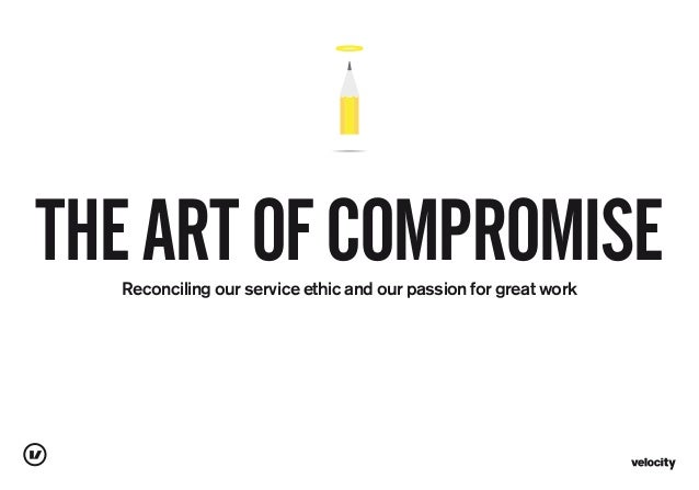 Reconciling our service ethic and our passion for great work THEARTOFCOMPROMISE