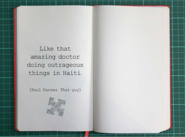 Like that amazing doctor doing outrageous things in Haiti.(Paul Farmer. That guy.)