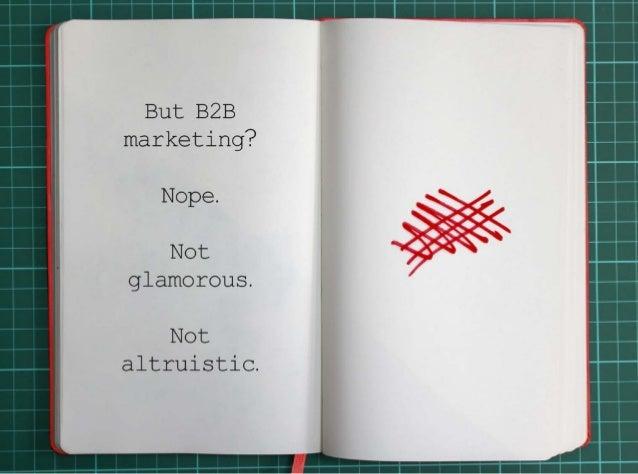 But B2B marketing?Nope.Not glamorous. Not altruistic.