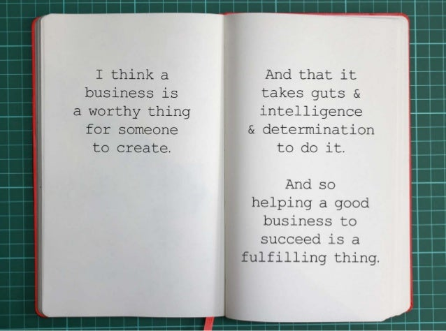 I think a business is a worthy thing for someone to create.And that it takes guts and intelligence  and determination to d...