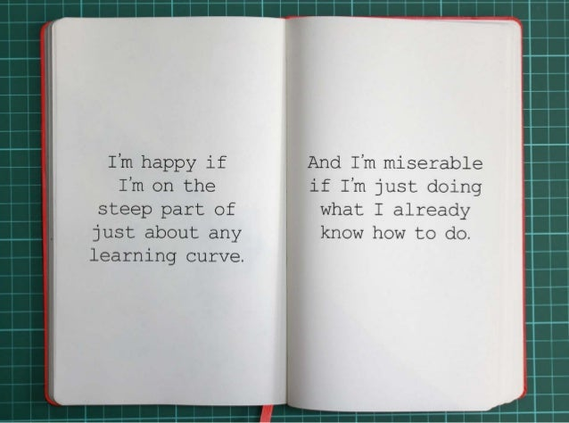 I'm happy if I'm on the steep part of just about any learning curve.And I'm miserable if I'm just  doing what I already kn...